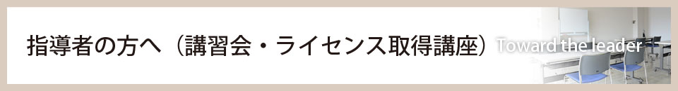 指導者の方へ(講習会・ライセンス取得講座)